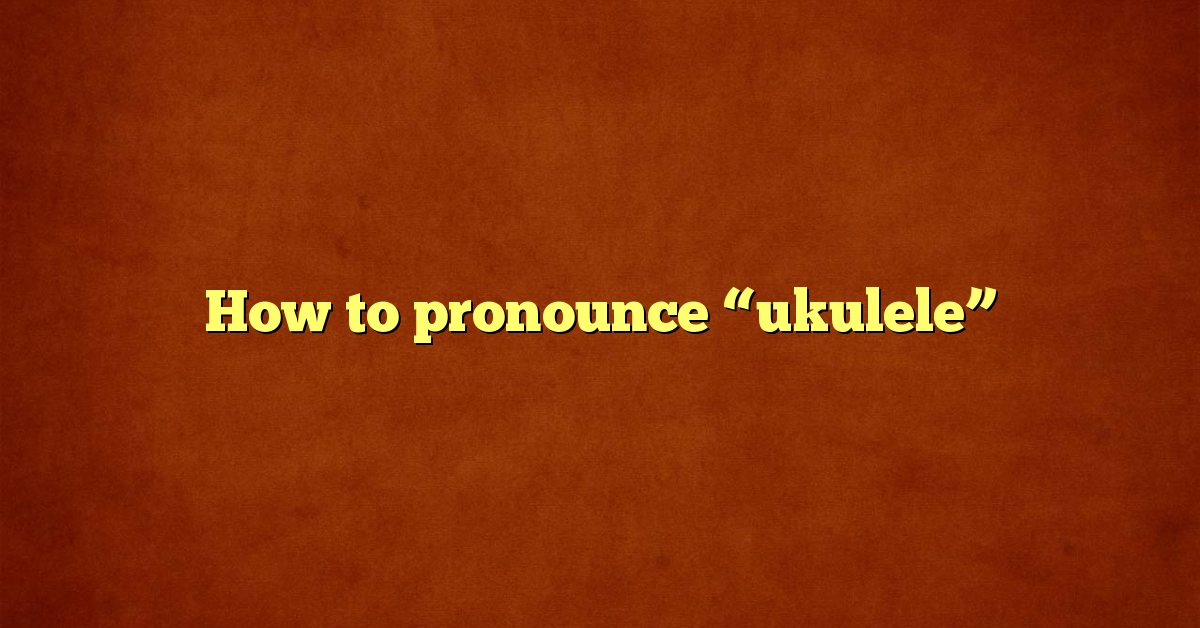 "How to pronounce ""ukulele"""