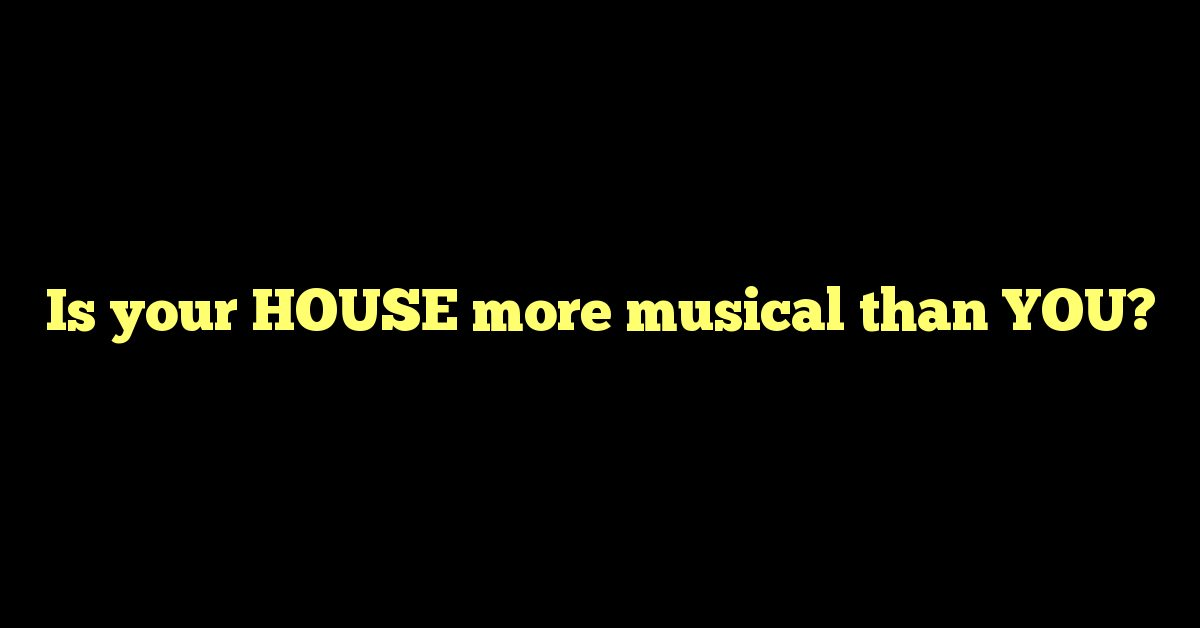 Is your HOUSE more musical than YOU?