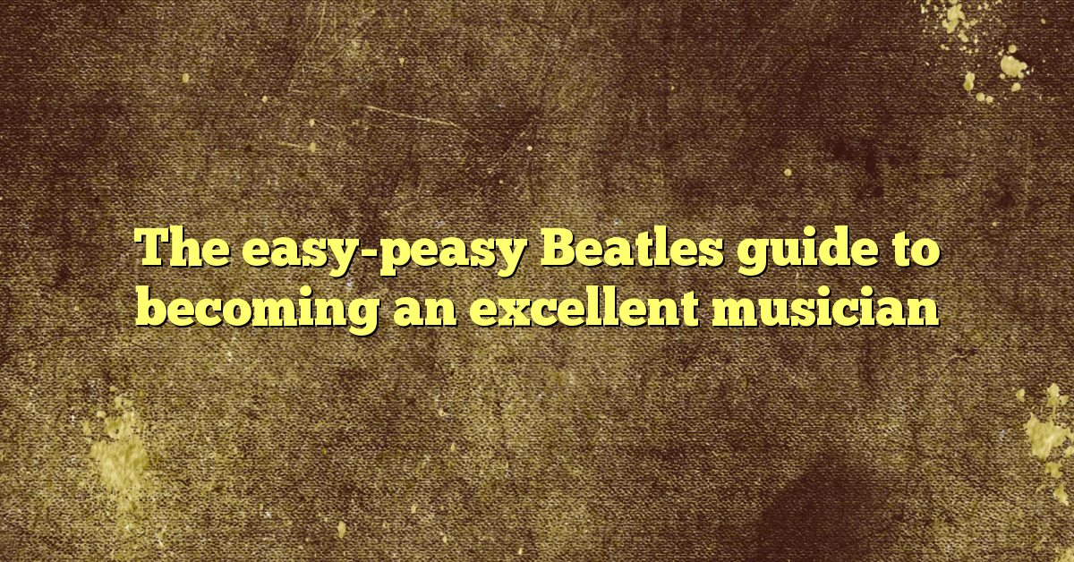 The easy-peasy Beatles guide to becoming an excellent musician