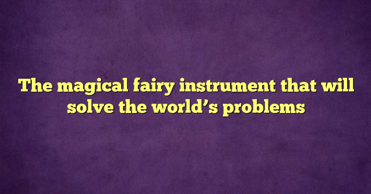 The magical fairy instrument that will solve the world's problems