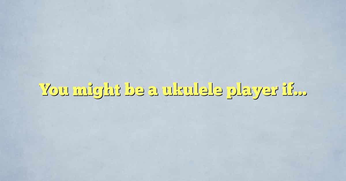You might be a ukulele player if…